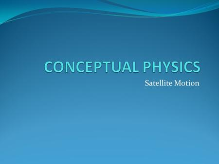 CONCEPTUAL PHYSICS Satellite Motion.