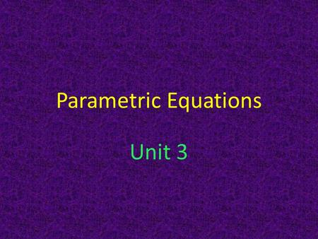Parametric Equations Unit 3. What are parametrics? Normally we define functions in terms of one variable – for example, y as a function of x. Suppose.