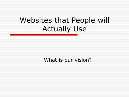 Websites that People will Actually Use What is our vision?
