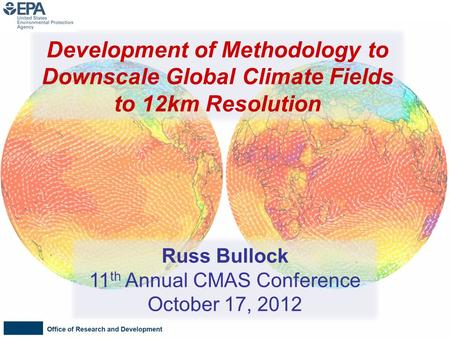 Russ Bullock 11 th Annual CMAS Conference October 17, 2012 Development of Methodology to Downscale Global Climate Fields to 12km Resolution.