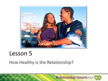 Lesson 5 How Healthy is the Relationship?. Is It a Healthy Relationship? 1.Is it Controlling? OR Equal & Supportive? 2.Is it Conditional? OR Unconditional?