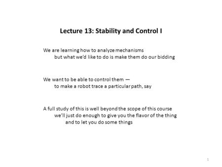 Lecture 13: Stability and Control I We are learning how to analyze mechanisms but what we'd like to do is make them do our bidding We want to be able to.