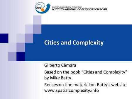 "Cities and Complexity Gilberto Câmara Based on the book ""Cities and Complexity"" by Mike Batty Reuses on-line material on Batty's website www.spatialcomplexity.info."