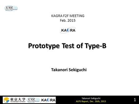 Takanori Sekiguchi ALPS Report, Dec. 26th, 2013 Prototype Test of Type-B 1 Takanori Sekiguchi KAGRA F2F MEETING Feb. 2015.