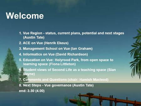 Welcome 1. Vue Region - status, current plans, potential and next stages (Austin Tate) 2. ACE on Vue (Henrik Ekeus) 3. Management School on Vue (Ian Graham)