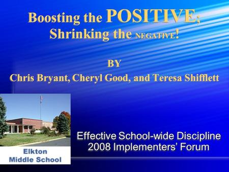 Boosting the POSITIVE ; Shrinking the NEGATIVE ! BY Chris Bryant, Cheryl Good, and Teresa Shifflett Effective School-wide Discipline 2008 Implementers'