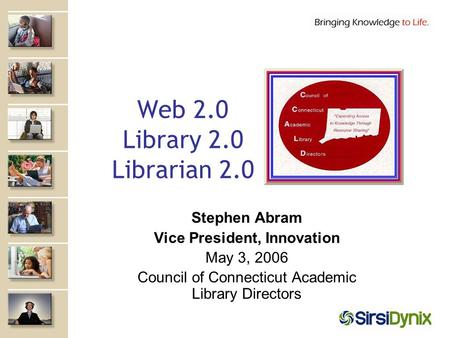Web 2.0 Library 2.0 Librarian 2.0 Stephen Abram Vice President, Innovation May 3, 2006 Council of Connecticut Academic Library Directors.