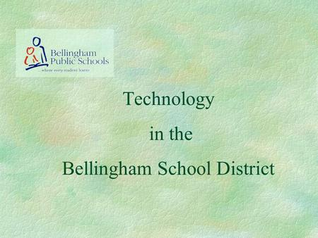Technology in the Bellingham School District. Bellingham School District Network §Connectivity §Communication §Research Practice Responsible Use.