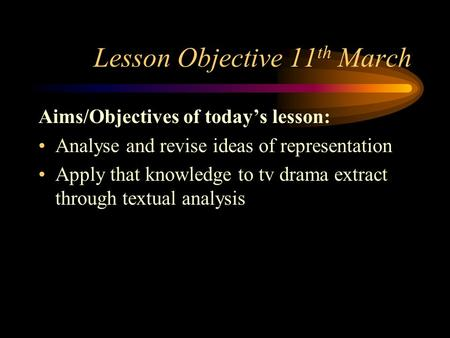 Lesson Objective 11 th March Aims/Objectives of today's lesson: Analyse and revise ideas of representation Apply that knowledge to tv drama extract through.
