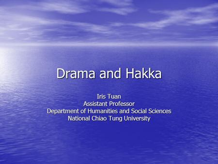 Drama and Hakka Iris Tuan Assistant Professor Department of Humanities and Social Sciences National Chiao Tung University.