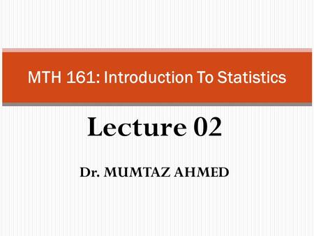 Lecture 02 Dr. MUMTAZ AHMED MTH 161: Introduction To Statistics.