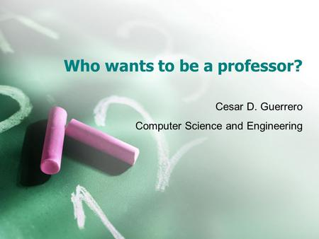 Who wants to be a professor? Cesar D. Guerrero Computer Science and Engineering.