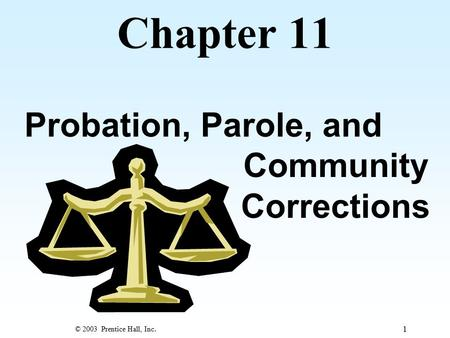 © 2003 Prentice Hall, Inc. 1 Chapter 11 Probation, Parole, and Community Corrections.
