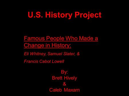 U.S. History Project By: Brett Hively & Caleb Maxam Famous People Who Made a Change in History: Eli Whitney, Samuel Slater, & Francis Cabot Lowell.