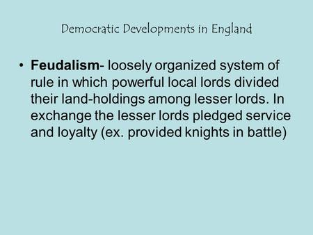 Democratic Developments in England Feudalism- loosely organized system of rule in which powerful local lords divided their land-holdings among lesser lords.
