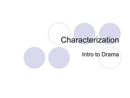 Characterization Intro to Drama. Characterization Involves more than just pretending to be a character in a scene or play You need to make others believe.