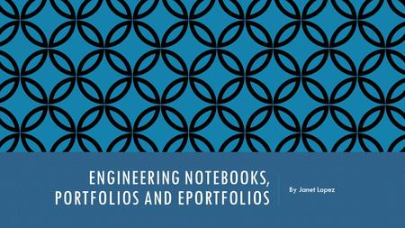 ENGINEERING NOTEBOOKS, PORTFOLIOS AND EPORTFOLIOS By Janet Lopez.