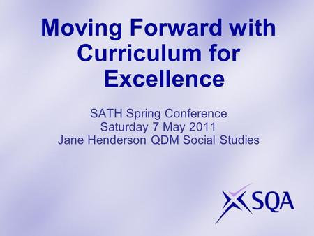 Moving Forward with Curriculum for Excellence SATH Spring Conference Saturday 7 May 2011 Jane Henderson QDM Social Studies.
