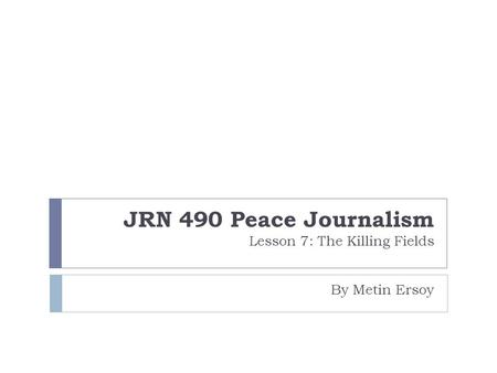 JRN 490 Peace Journalism Lesson 7: The Killing Fields By Metin Ersoy.