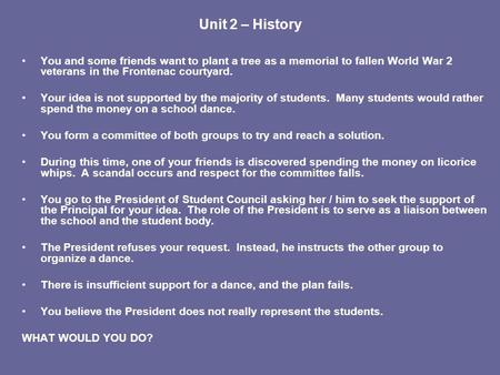 Unit 2 – History You and some friends want to plant a tree as a memorial to fallen World War 2 veterans in the Frontenac courtyard. Your idea is not supported.