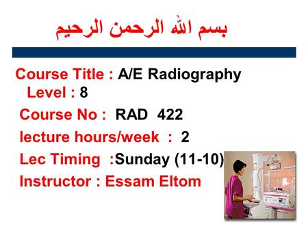 بسم الله الرحمن الرحيم Course Title : A/E Radiography Level : 8 Course No : RAD 422 lecture hours/week : 2 Lec Timing :Sunday (11-10) Instructor : Essam.