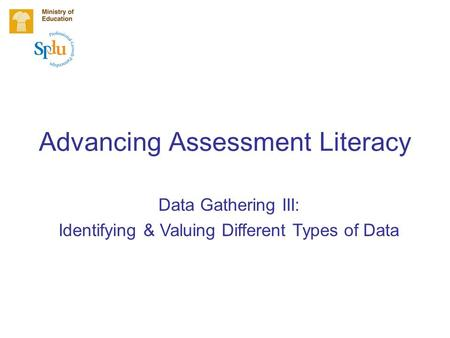 Advancing Assessment Literacy Data Gathering III: Identifying & Valuing Different Types of Data.