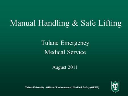 Tulane University - Office of Environmental Health & Safety (OEHS) Manual Handling & Safe Lifting Tulane Emergency Medical Service August 2011.
