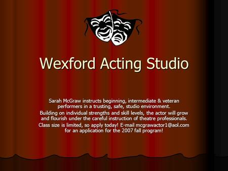 Wexford Acting Studio Sarah McGraw instructs beginning, intermediate & veteran performers in a trusting, safe, studio environment. Building on individual.