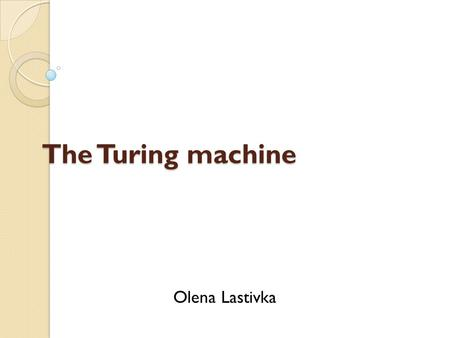 The Turing machine Olena Lastivka. Definition Turing machine is a theoretical device that manipulates symbols on a strip of tape according to a table.