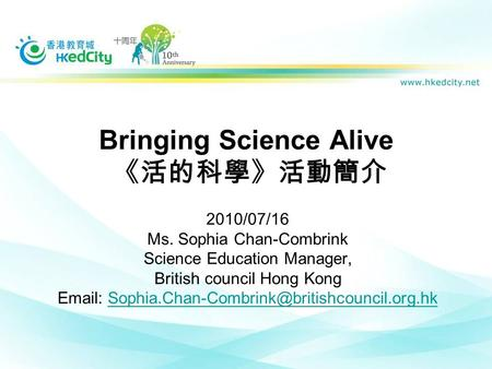 Bringing Science Alive 《活的科學》活動簡介 2010/07/16 Ms. Sophia Chan-Combrink Science Education Manager, British council Hong Kong