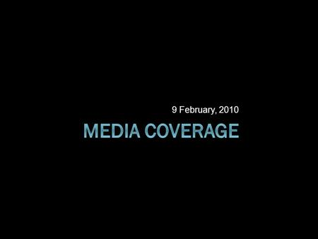 9 February, 2010. Media Coverage  Media Effects  Objectivity  Quality of coverage  Unmediated news.