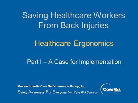 Saving Healthcare Workers From Back Injuries Healthcare Ergonomics Part I – A Case for Implementation Massachusetts Care Self-Insurance Group, Inc. S.