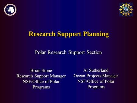 Brian Stone Research Support Manager NSF/Office of Polar Programs Research Support Planning Polar Research Support Section Al Sutherland Ocean Projects.
