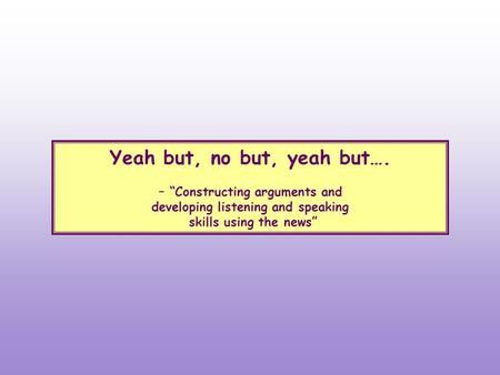 "Yeah but, no but, yeah but…. – ""Constructing arguments and developing listening and speaking skills using the news"""