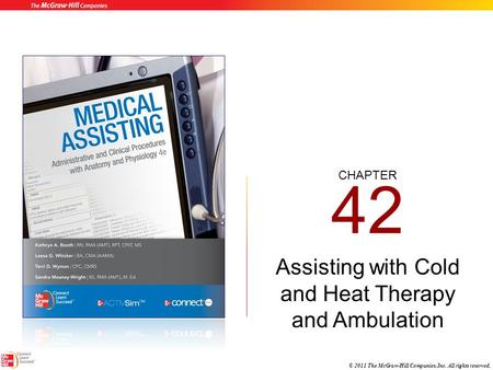CHAPTER © 2011 The McGraw-Hill Companies, Inc. All rights reserved. 42 Assisting with Cold and Heat Therapy and Ambulation.