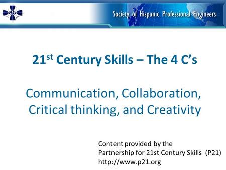 21 st Century Skills – The 4 C's Communication, Collaboration, Critical thinking, and Creativity Content provided by the Partnership for 21st Century Skills.