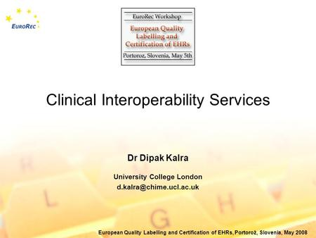 European Quality Labelling and Certification of EHRs, Portorož, Slovenia, May 2008 Clinical Interoperability Services Dr Dipak Kalra University College.