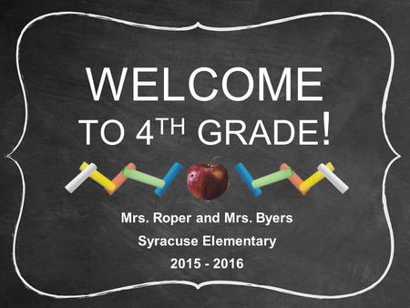 WELCOME TO 4 TH GRADE ! Mrs. Roper and Mrs. Byers Syracuse Elementary 2015 - 2016.