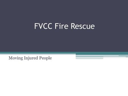 Moving Injured People FVCC Fire Rescue. REMOVAL OF INJURED PERSONS BY USE OF CARRIES Lone Rescuer Lift and Carry ▫Push the victim's feet close to their.