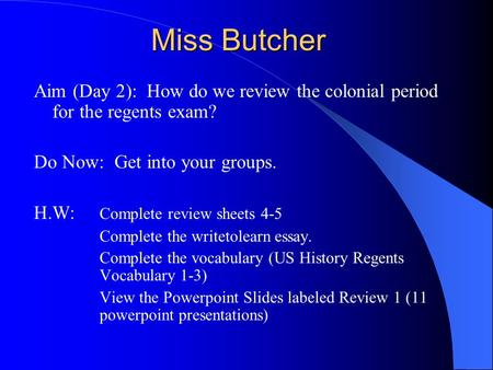 Miss Butcher Aim (Day 2): How do we review the colonial period for the regents exam? Do Now: Get into your groups. H.W: Complete review sheets 4-5 Complete.