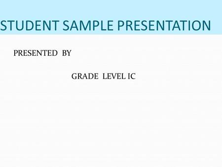 STUDENT SAMPLE PRESENTATION PRESENTED BY GRADE LEVEL IC.