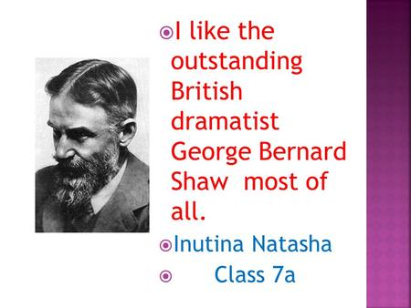  I like the outstanding British dramatist George Bernard Shaw most of all.  Inutina Natasha  Class 7a.