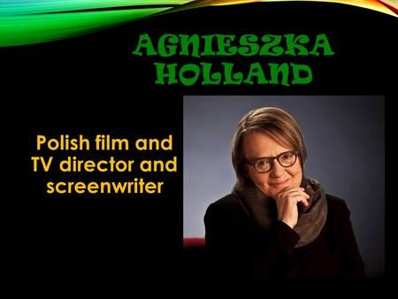 AGNIESZKA HOLLAND Polish film and TV director and screenwriter.