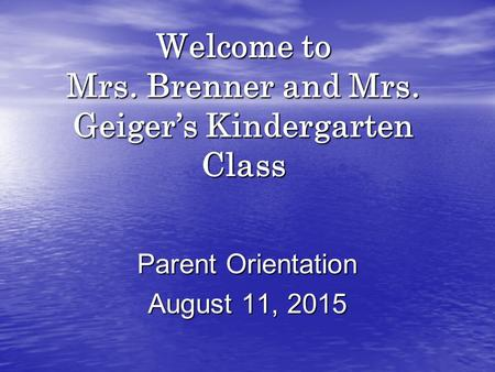 Welcome to Mrs. Brenner and Mrs. Geiger's Kindergarten Class Parent Orientation August 11, 2015.