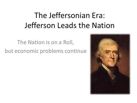 The Jeffersonian Era: Jefferson Leads the Nation The Nation is on a Roll, but economic problems continue.