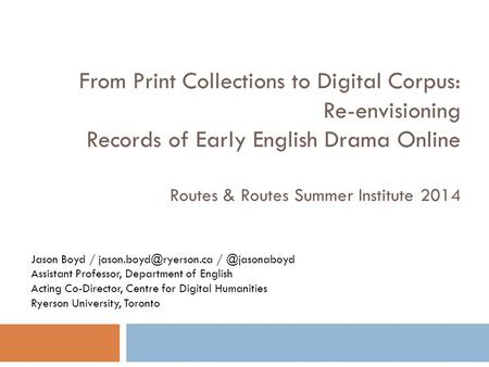 From Print Collections to Digital Corpus: Re-envisioning Records of Early English Drama Online Routes & Routes Summer Institute 2014 Jason Boyd /