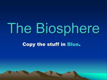 The Biosphere Copy the stuff in Blue.. Biosphere The portion of the Earth that holds life Includes all organisms and the environments they live in.