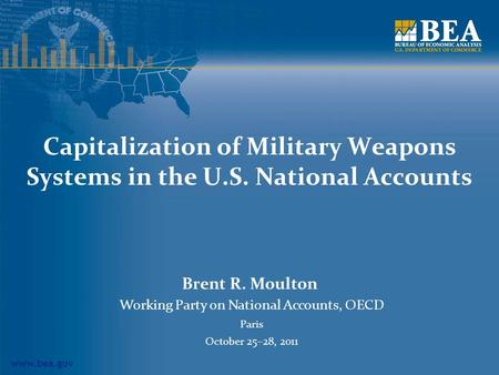 Www.bea.gov Capitalization of Military Weapons Systems in the U.S. National Accounts Brent R. Moulton Working Party on National Accounts, OECD Paris October.