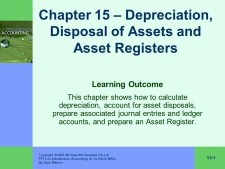 15-1 Copyright  2006 McGraw-Hill Australia Pty Ltd PPTs t/a Introductory Accounting 2r, by David Willis By Kaye Watson Chapter 15 – Depreciation, Disposal.