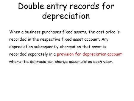 Double entry records for depreciation When a business purchases fixed assets, the cost price is recorded in the respective fixed asset account. Any depreciation.